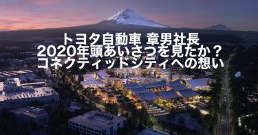 トヨタ自動車 章男社長2020年頭あいさつを見たか?|コネクティッドシティへの想い